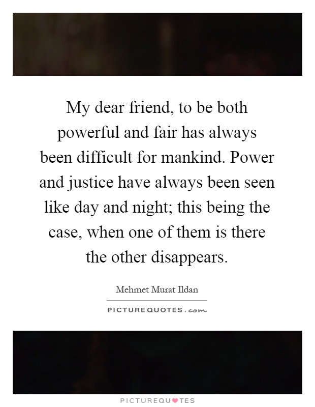 My dear friend, to be both powerful and fair has always been difficult for mankind. Power and justice have always been seen like day and night; this being the case, when one of them is there the other disappears Picture Quote #1