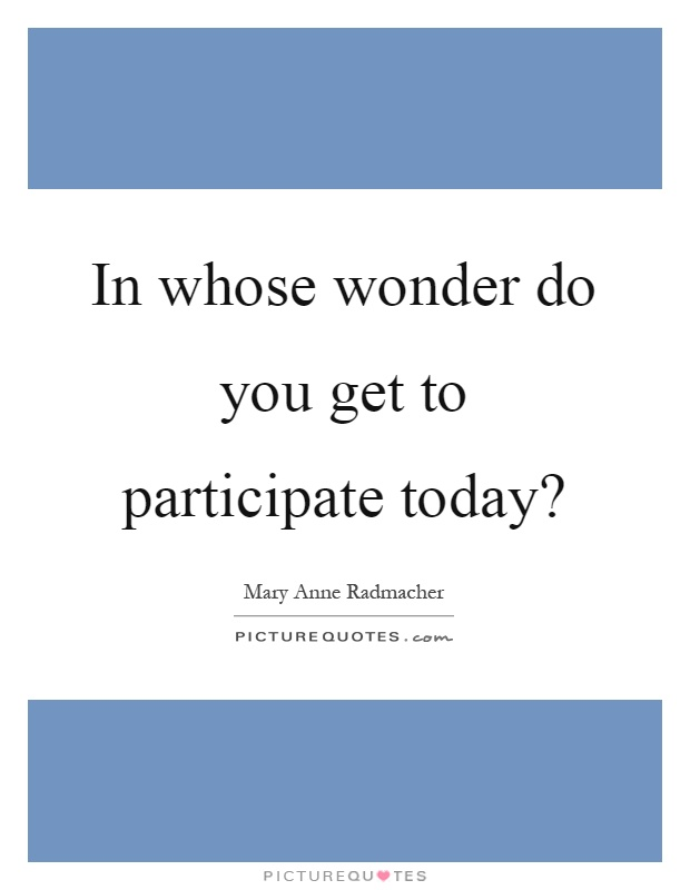In whose wonder do you get to participate today? Picture Quote #1