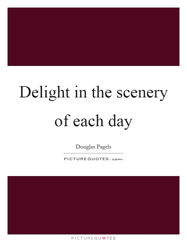 Delight in the scenery of each day Picture Quote #1