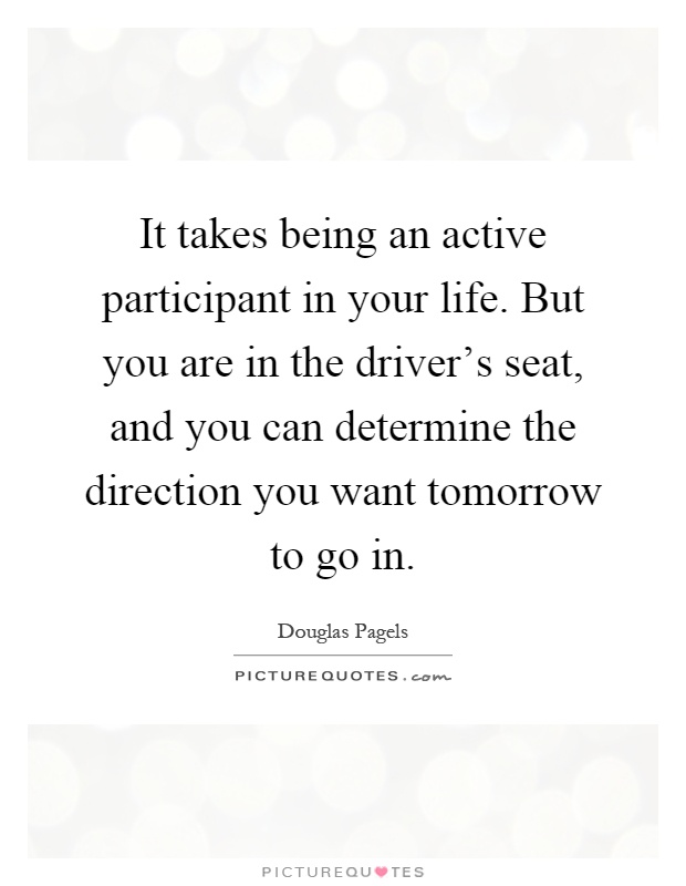 It takes being an active participant in your life. But you are in the driver's seat, and you can determine the direction you want tomorrow to go in Picture Quote #1