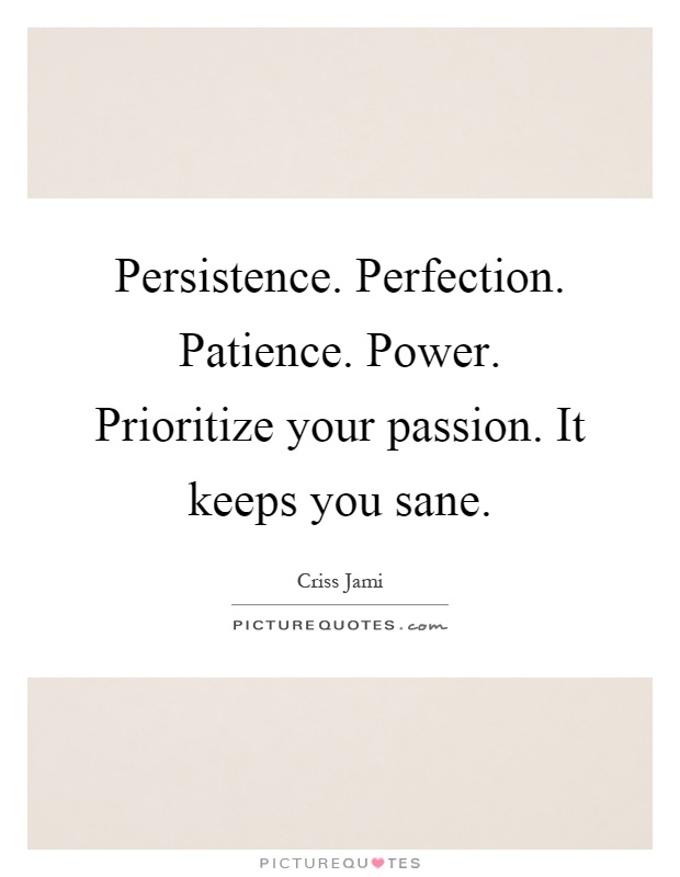 Persistence. Perfection. Patience. Power. Prioritize your passion. It keeps you sane Picture Quote #1