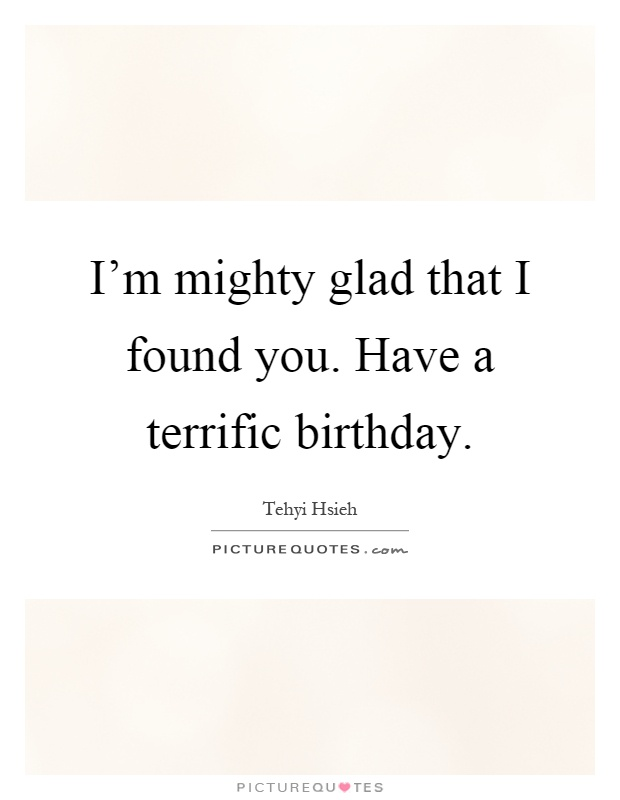 I'm mighty glad that I found you. Have a terrific birthday Picture Quote #1