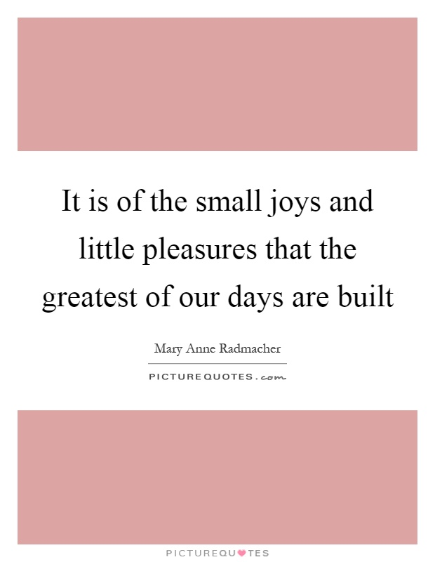 It is of the small joys and little pleasures that the greatest of our days are built Picture Quote #1