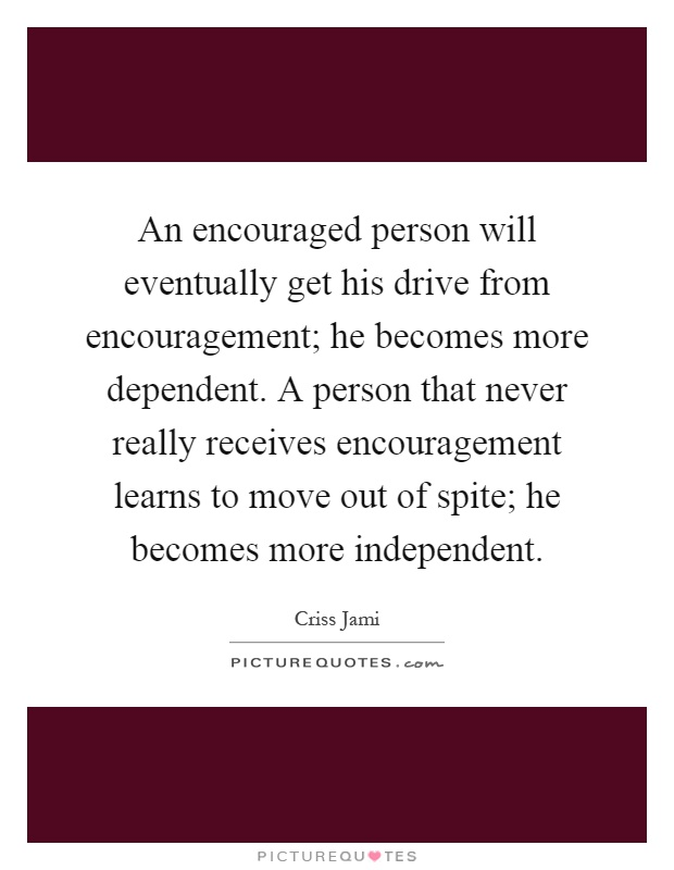 An encouraged person will eventually get his drive from encouragement; he becomes more dependent. A person that never really receives encouragement learns to move out of spite; he becomes more independent Picture Quote #1