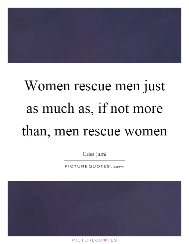 Women rescue men just as much as, if not more than, men rescue women Picture Quote #1