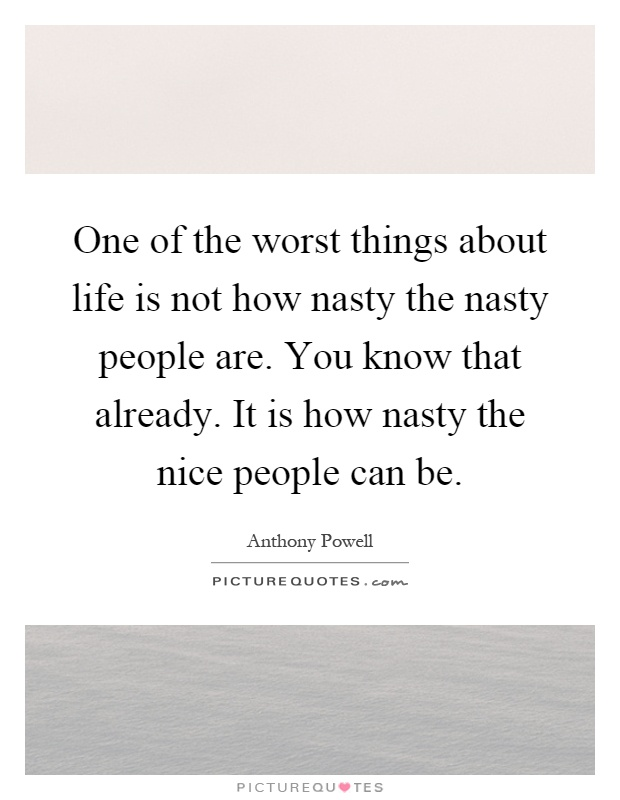 One of the worst things about life is not how nasty the nasty people are. You know that already. It is how nasty the nice people can be Picture Quote #1