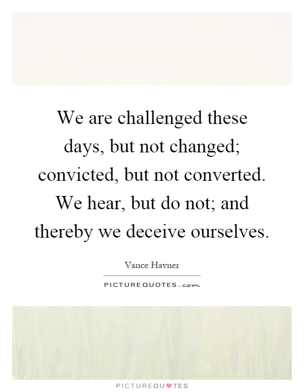 We are challenged these days, but not changed; convicted, but not converted. We hear, but do not; and thereby we deceive ourselves Picture Quote #1