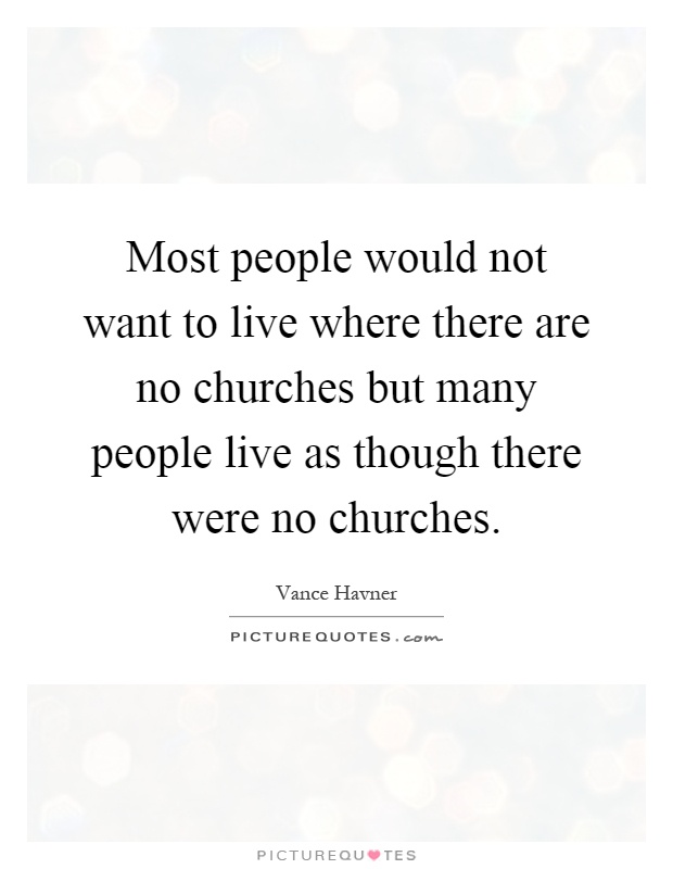Most people would not want to live where there are no churches but many people live as though there were no churches Picture Quote #1