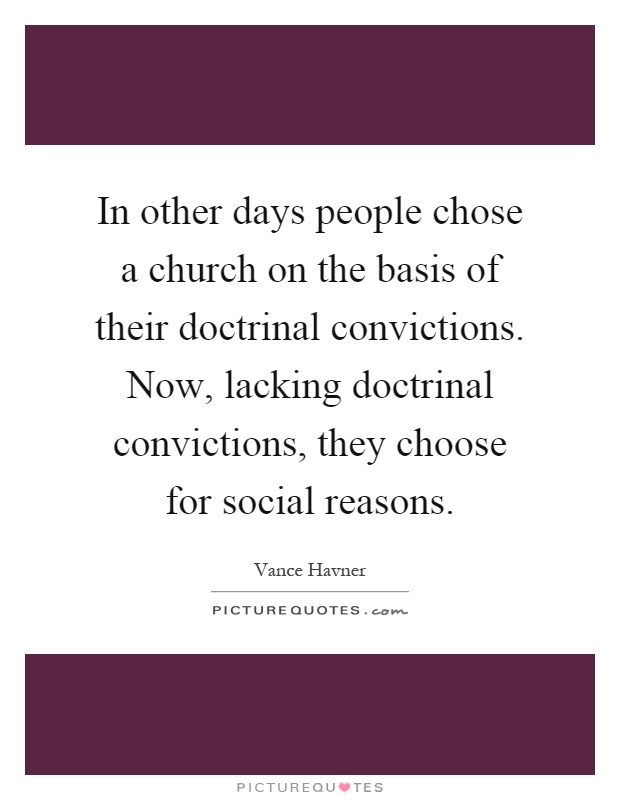 In other days people chose a church on the basis of their doctrinal convictions. Now, lacking doctrinal convictions, they choose for social reasons Picture Quote #1