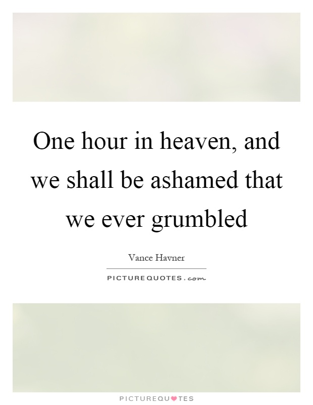 One hour in heaven, and we shall be ashamed that we ever grumbled Picture Quote #1