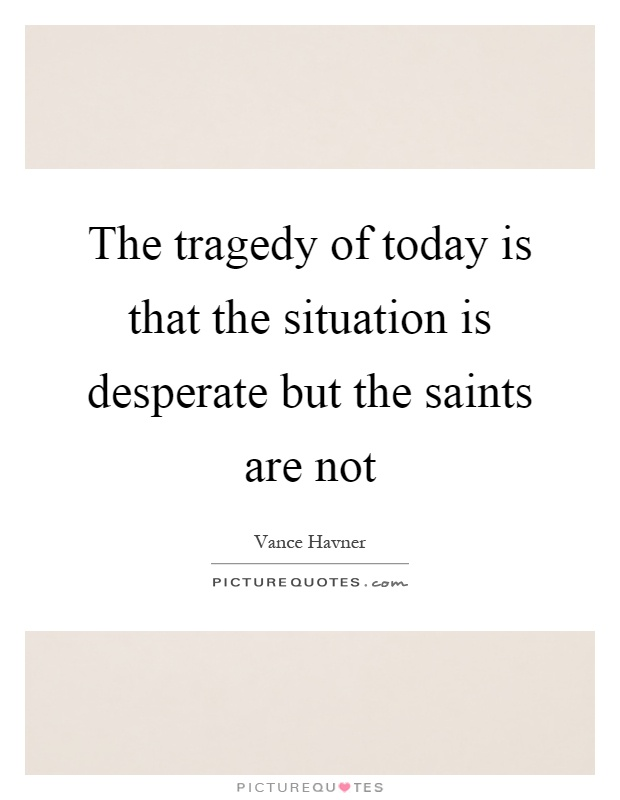 The tragedy of today is that the situation is desperate but the saints are not Picture Quote #1