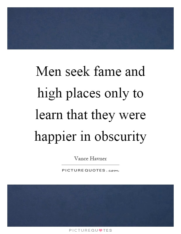 Men seek fame and high places only to learn that they were happier in obscurity Picture Quote #1