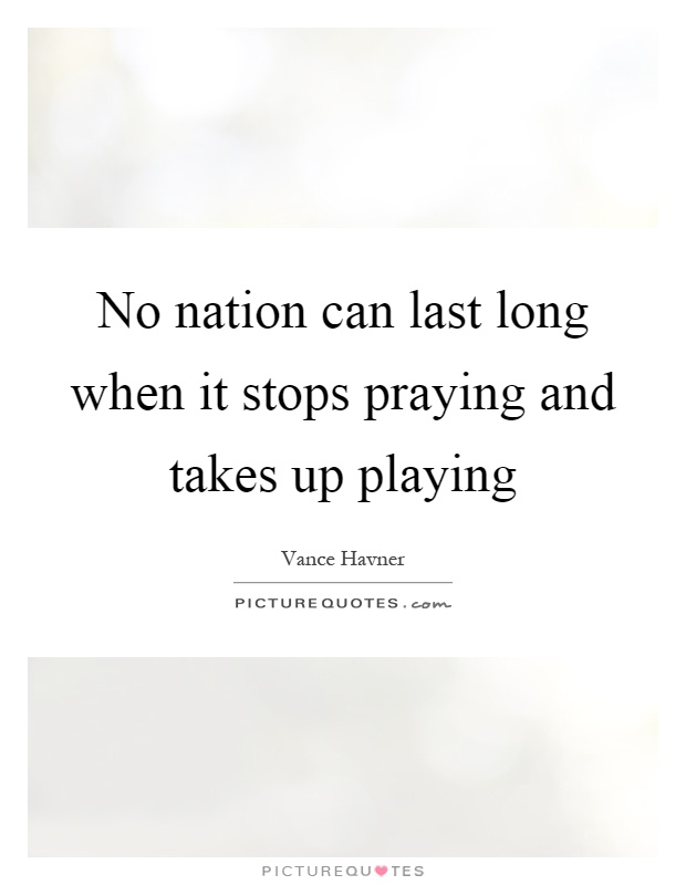 No nation can last long when it stops praying and takes up playing Picture Quote #1
