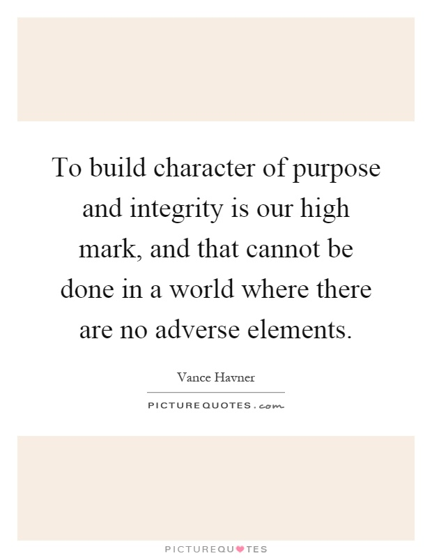 To build character of purpose and integrity is our high mark, and that cannot be done in a world where there are no adverse elements Picture Quote #1