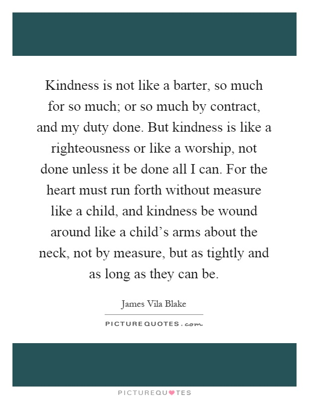Kindness is not like a barter, so much for so much; or so much by contract, and my duty done. But kindness is like a righteousness or like a worship, not done unless it be done all I can. For the heart must run forth without measure like a child, and kindness be wound around like a child's arms about the neck, not by measure, but as tightly and as long as they can be Picture Quote #1
