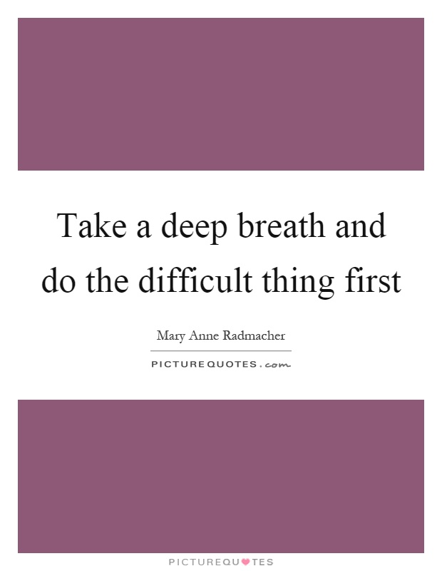 Take a deep breath and do the difficult thing first Picture Quote #1