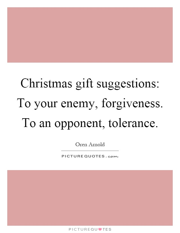 Christmas gift suggestions: To your enemy, forgiveness. To an opponent, tolerance Picture Quote #1