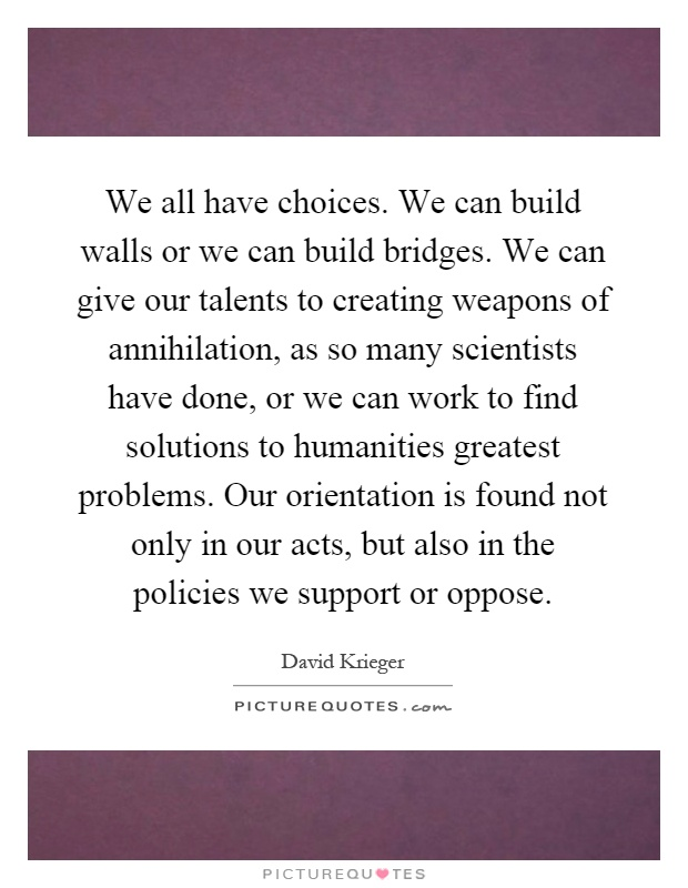 We all have choices. We can build walls or we can build bridges. We can give our talents to creating weapons of annihilation, as so many scientists have done, or we can work to find solutions to humanities greatest problems. Our orientation is found not only in our acts, but also in the policies we support or oppose Picture Quote #1