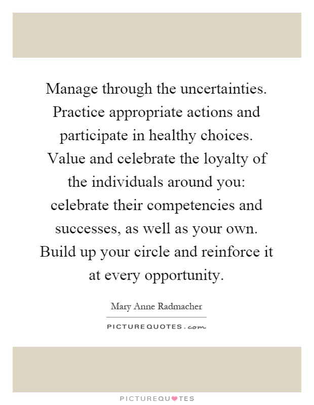 Manage through the uncertainties. Practice appropriate actions and participate in healthy choices. Value and celebrate the loyalty of the individuals around you: celebrate their competencies and successes, as well as your own. Build up your circle and reinforce it at every opportunity Picture Quote #1