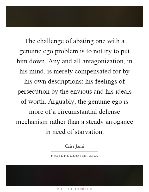 The challenge of abating one with a genuine ego problem is to not try to put him down. Any and all antagonization, in his mind, is merely compensated for by his own descriptions: his feelings of persecution by the envious and his ideals of worth. Arguably, the genuine ego is more of a circumstantial defense mechanism rather than a steady arrogance in need of starvation Picture Quote #1