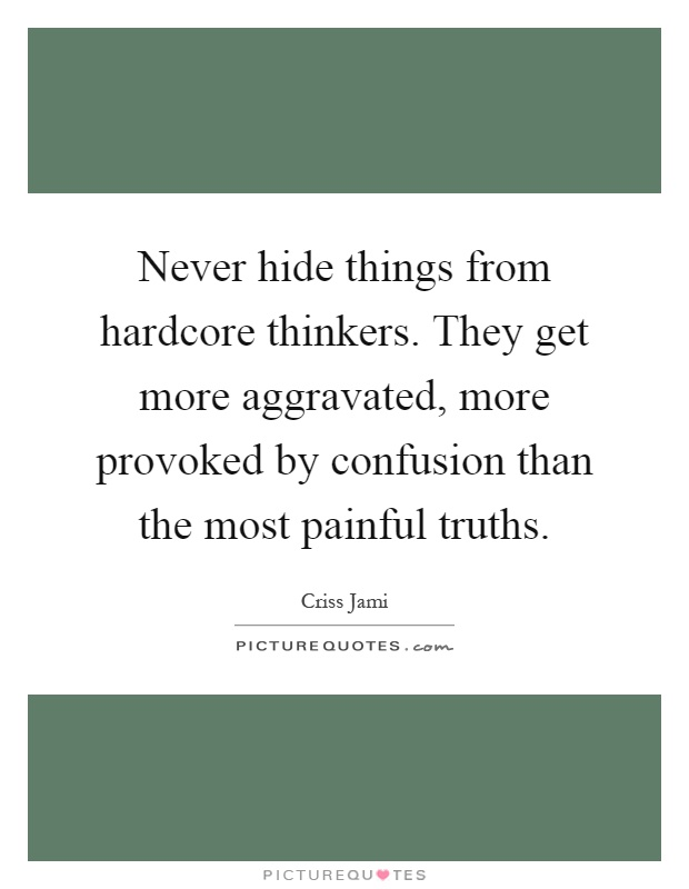 Never hide things from hardcore thinkers. They get more aggravated, more provoked by confusion than the most painful truths Picture Quote #1