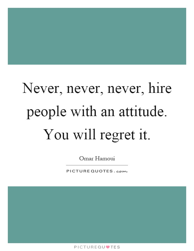 Never, never, never, hire people with an attitude. You will regret it Picture Quote #1