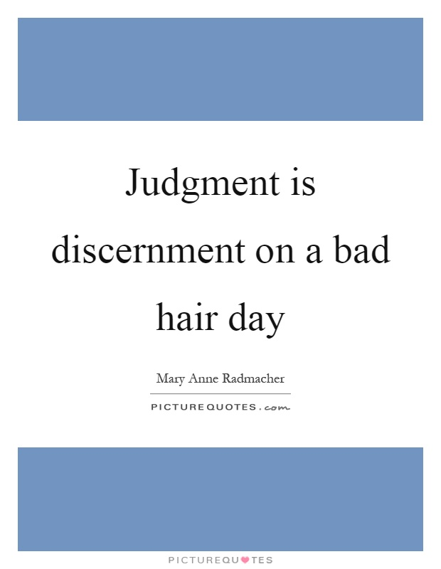 Judgment is discernment on a bad hair day Picture Quote #1