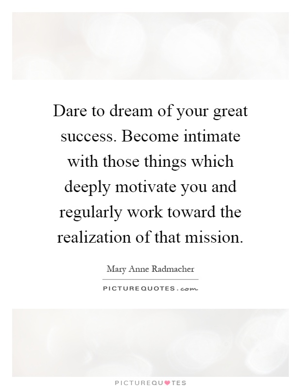 Dare to dream of your great success. Become intimate with those things which deeply motivate you and regularly work toward the realization of that mission Picture Quote #1