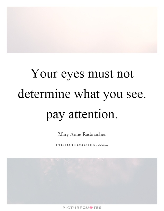 Your eyes must not determine what you see. pay attention Picture Quote #1