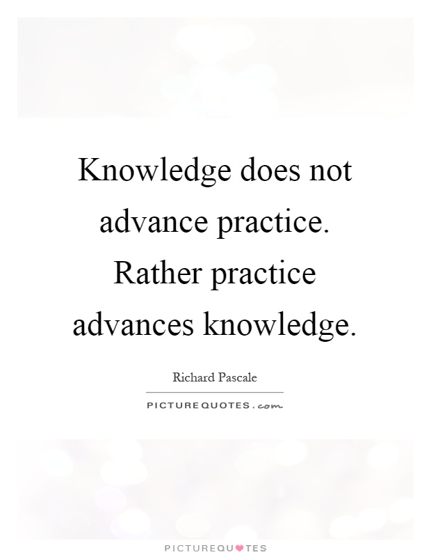 Knowledge does not advance practice. Rather practice advances knowledge Picture Quote #1