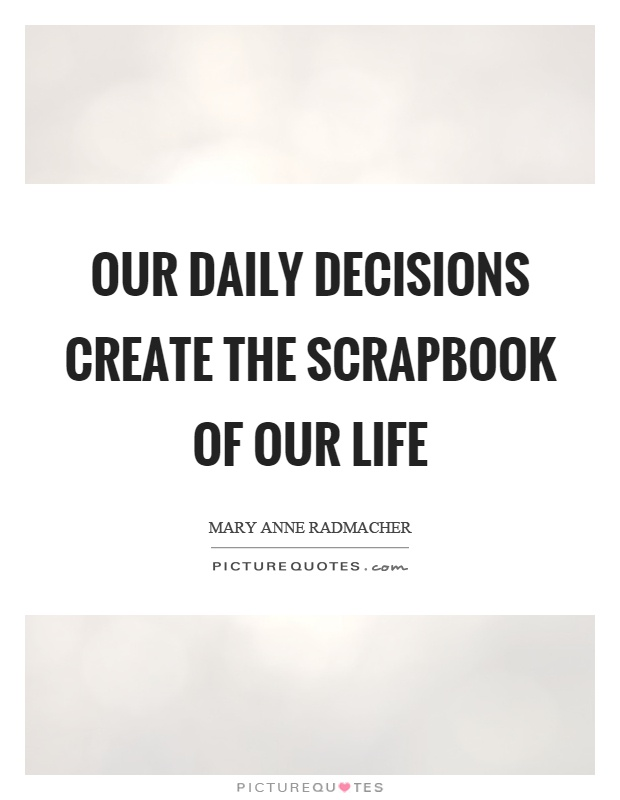 Our daily decisions create the scrapbook of our life Picture Quote #1