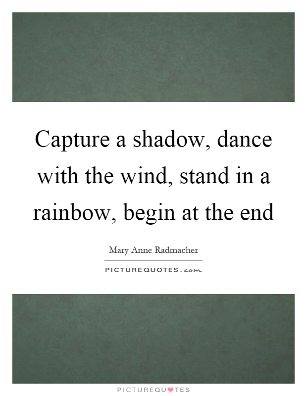 Capture a shadow, dance with the wind, stand in a rainbow, begin at the end Picture Quote #1