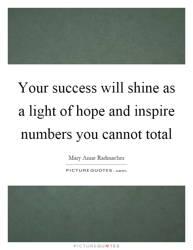 Your success will shine as a light of hope and inspire numbers you cannot total Picture Quote #1