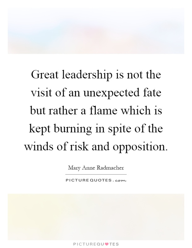 Great leadership is not the visit of an unexpected fate but rather a flame which is kept burning in spite of the winds of risk and opposition Picture Quote #1