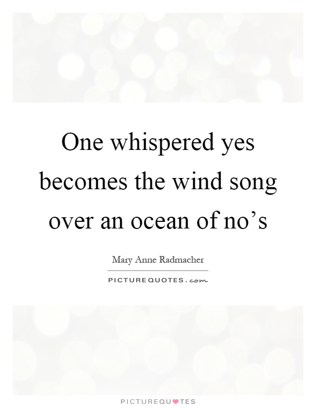One whispered yes becomes the wind song over an ocean of no's Picture Quote #1