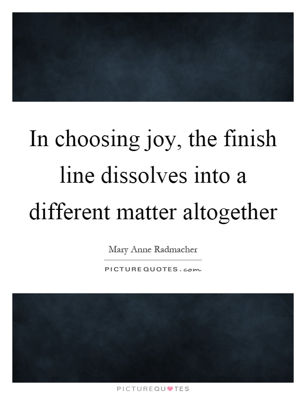 In choosing joy, the finish line dissolves into a different matter altogether Picture Quote #1