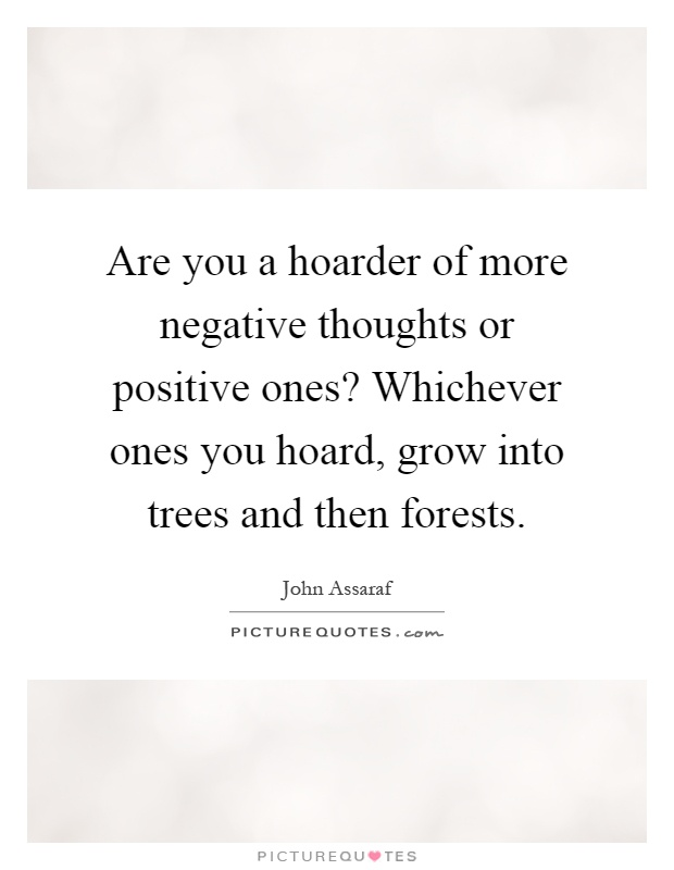 Are you a hoarder of more negative thoughts or positive ones? Whichever ones you hoard, grow into trees and then forests Picture Quote #1