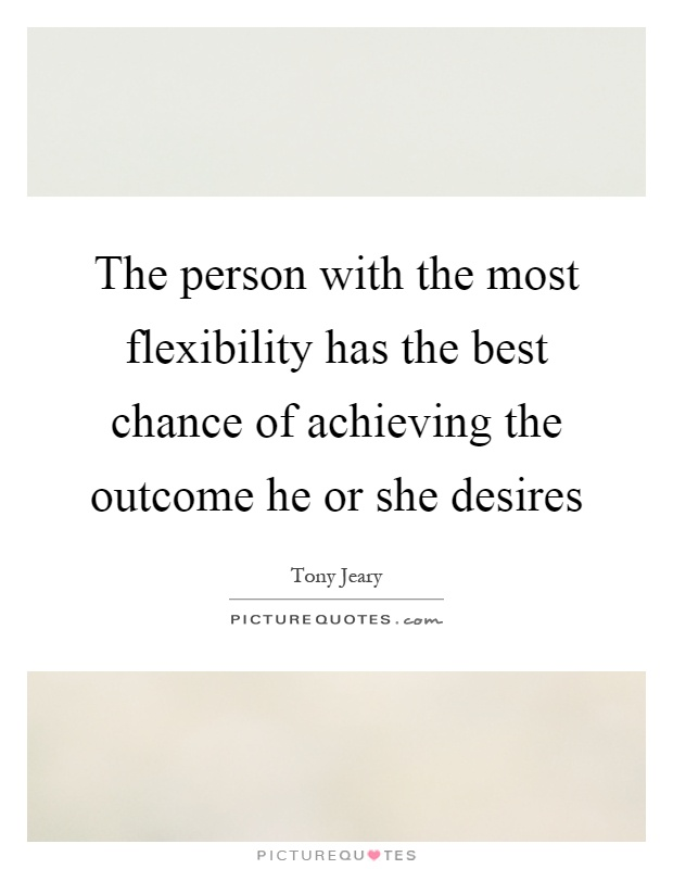 The person with the most flexibility has the best chance of achieving the outcome he or she desires Picture Quote #1