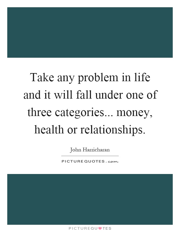 Take any problem in life and it will fall under one of three categories... money, health or relationships Picture Quote #1