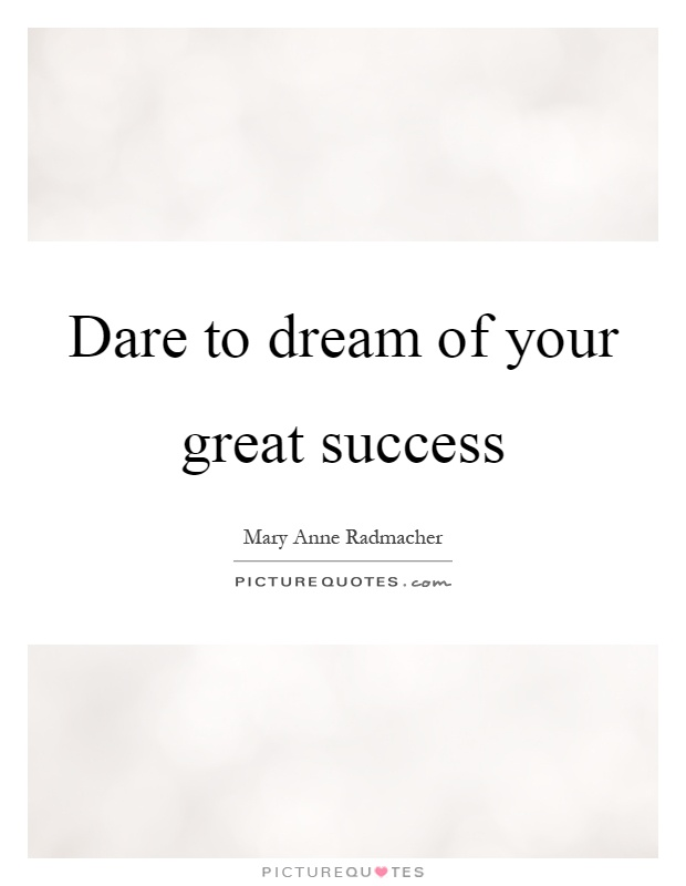 Dare to dream of your great success Picture Quote #1
