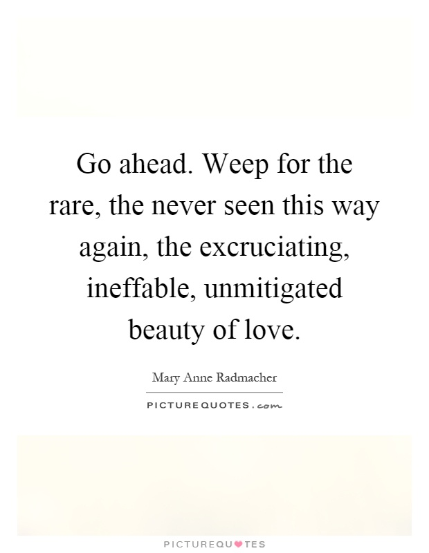 Go ahead. Weep for the rare, the never seen this way again, the excruciating, ineffable, unmitigated beauty of love Picture Quote #1
