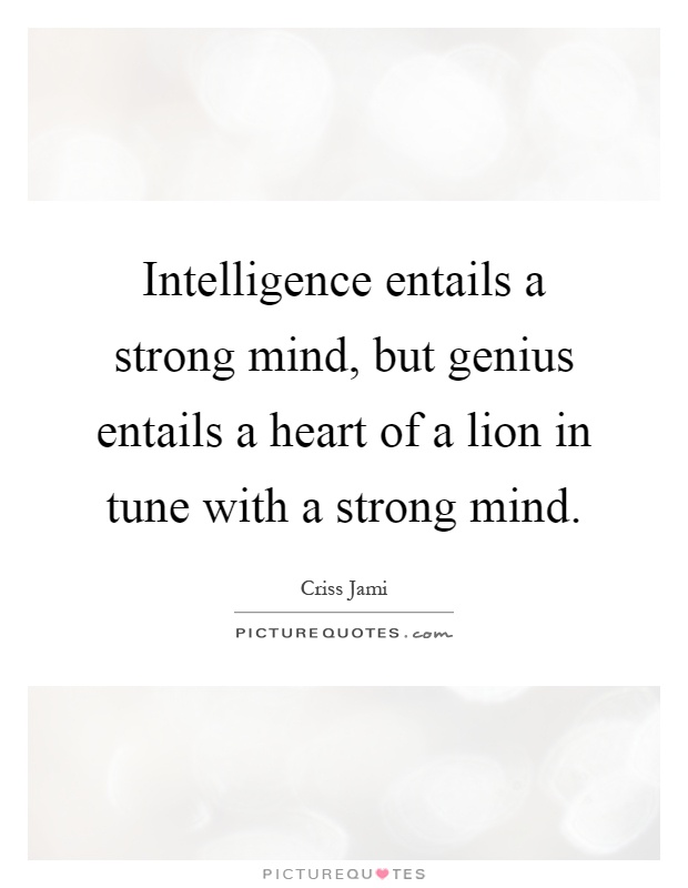 Intelligence entails a strong mind, but genius entails a heart of a lion in tune with a strong mind Picture Quote #1