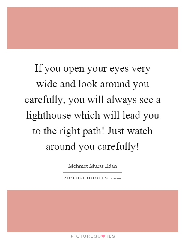 If you open your eyes very wide and look around you carefully, you will always see a lighthouse which will lead you to the right path! Just watch around you carefully! Picture Quote #1