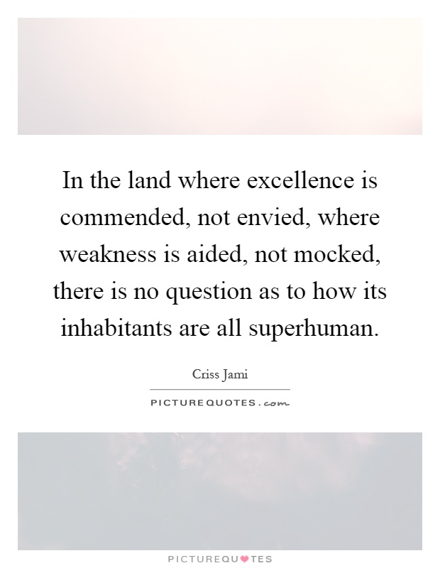 In the land where excellence is commended, not envied, where weakness is aided, not mocked, there is no question as to how its inhabitants are all superhuman Picture Quote #1