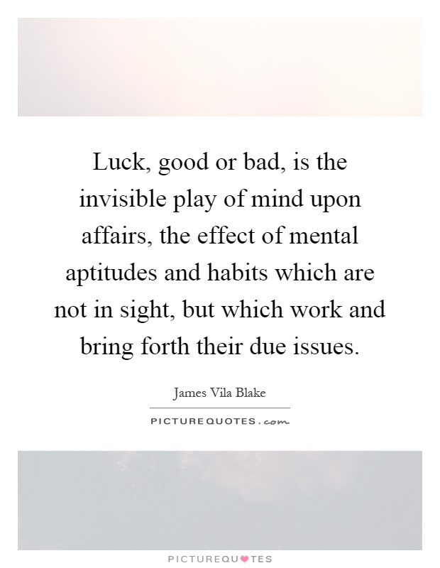 Luck, good or bad, is the invisible play of mind upon affairs, the effect of mental aptitudes and habits which are not in sight, but which work and bring forth their due issues Picture Quote #1