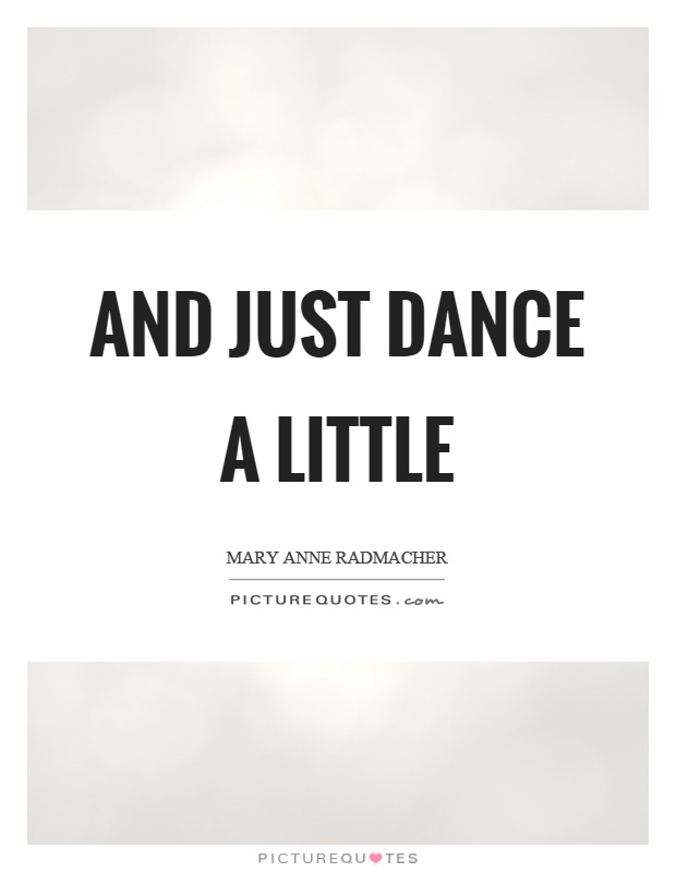 And just dance a little Picture Quote #1