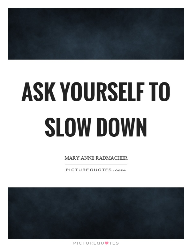 Ask yourself to slow down Picture Quote #1