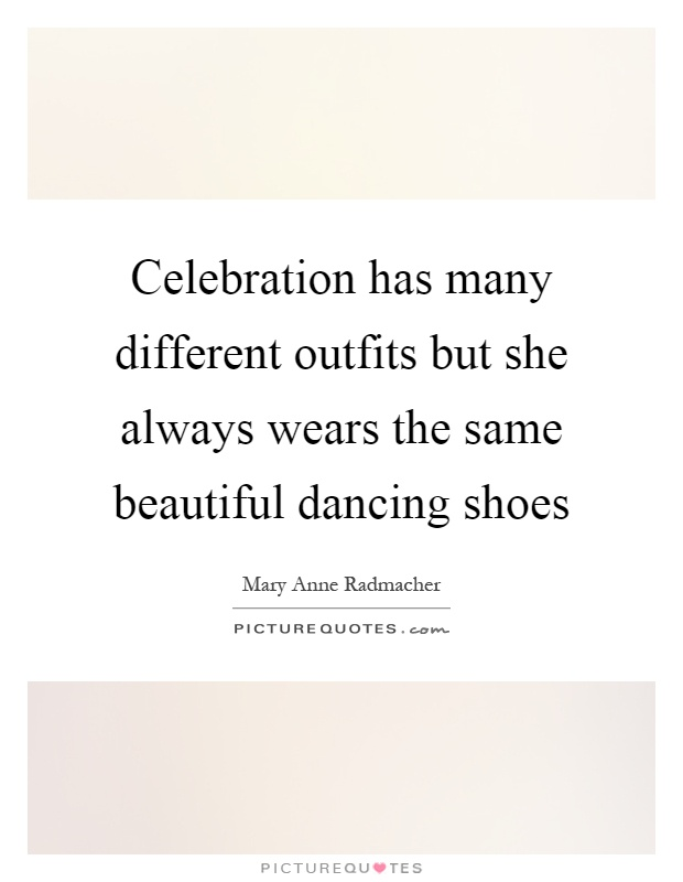 Celebration has many different outfits but she always wears the same beautiful dancing shoes Picture Quote #1