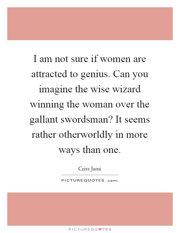 I am not sure if women are attracted to genius. Can you imagine the wise wizard winning the woman over the gallant swordsman? It seems rather otherworldly in more ways than one Picture Quote #1
