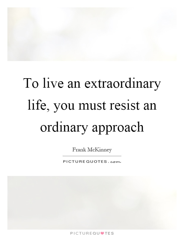 To live an extraordinary life, you must resist an ordinary approach Picture Quote #1